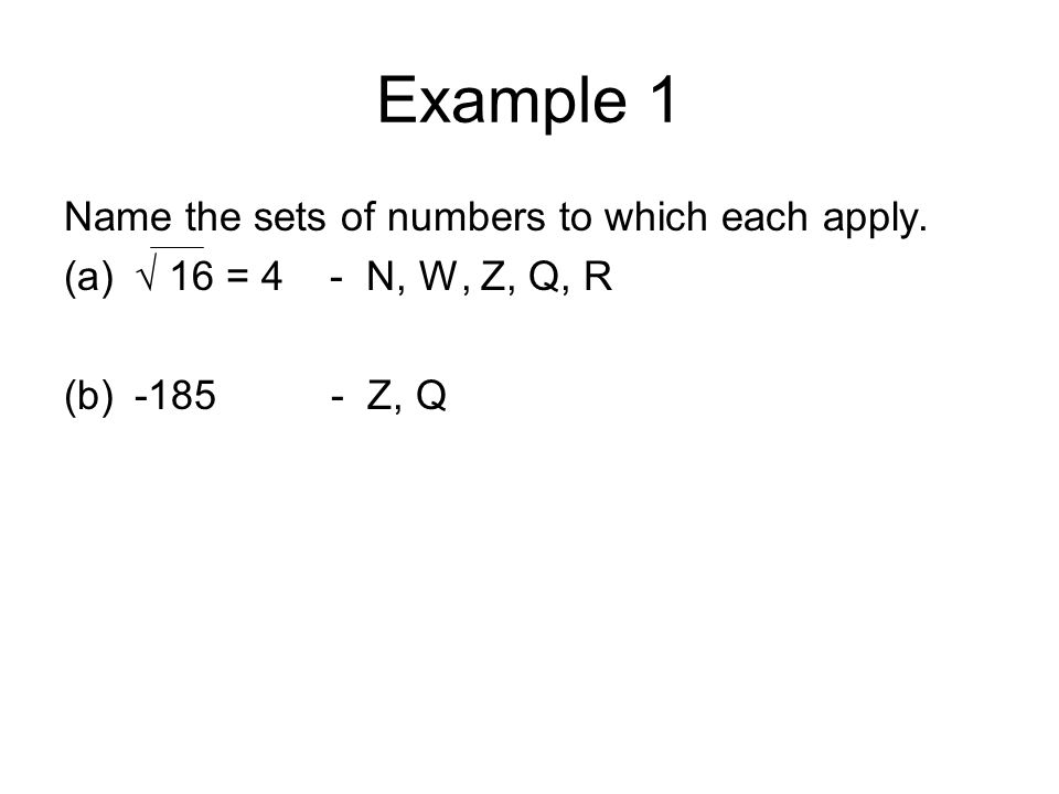Example 1 Name the sets of numbers to which each apply. (a)√ 16 = 4 - N, W, Z, Q, R (b)-185 - Z, Q