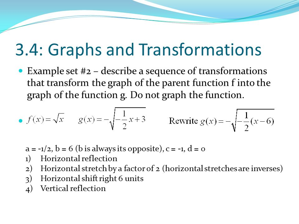 3.4: Graphs and Transformations Example set #2 – describe a sequence of transformations that transform the graph of the parent function f into the gra