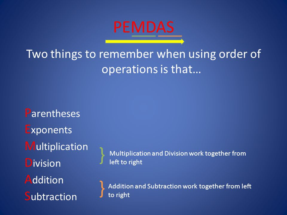 Two things to remember when using order of operations is that… P arentheses E xponents M ultiplication D ivision A ddition S ubtraction Multiplication and Division work together from left to right } } Addition and Subtraction work together from left to right