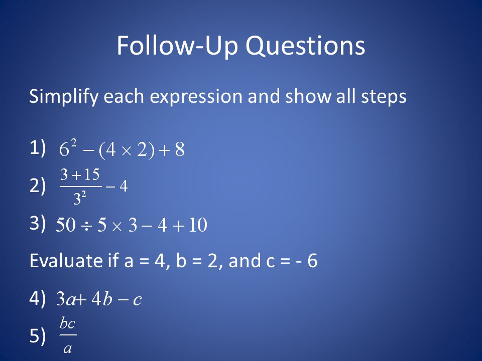 Follow-Up Questions Simplify each expression and show all steps 1) 2) 3) Evaluate if a = 4, b = 2, and c = - 6 4) 5)