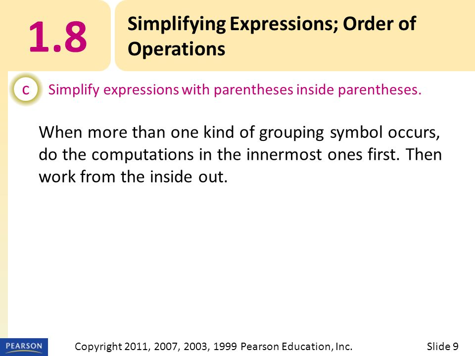 When more than one kind of grouping symbol occurs, do the computations in the innermost ones first. Then work from the inside out. 1.8 Simplifying Exp