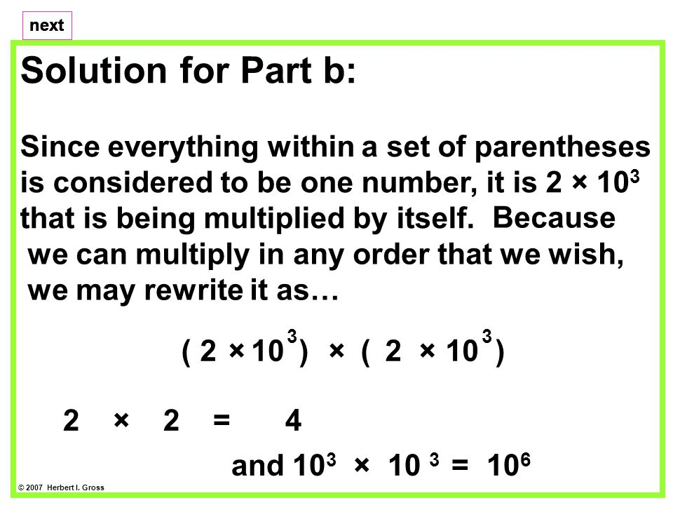 Solution for Part b: Since everything within a set of parentheses is considered to be one number, it is 2 × 10 3 that is being multiplied by itself.
