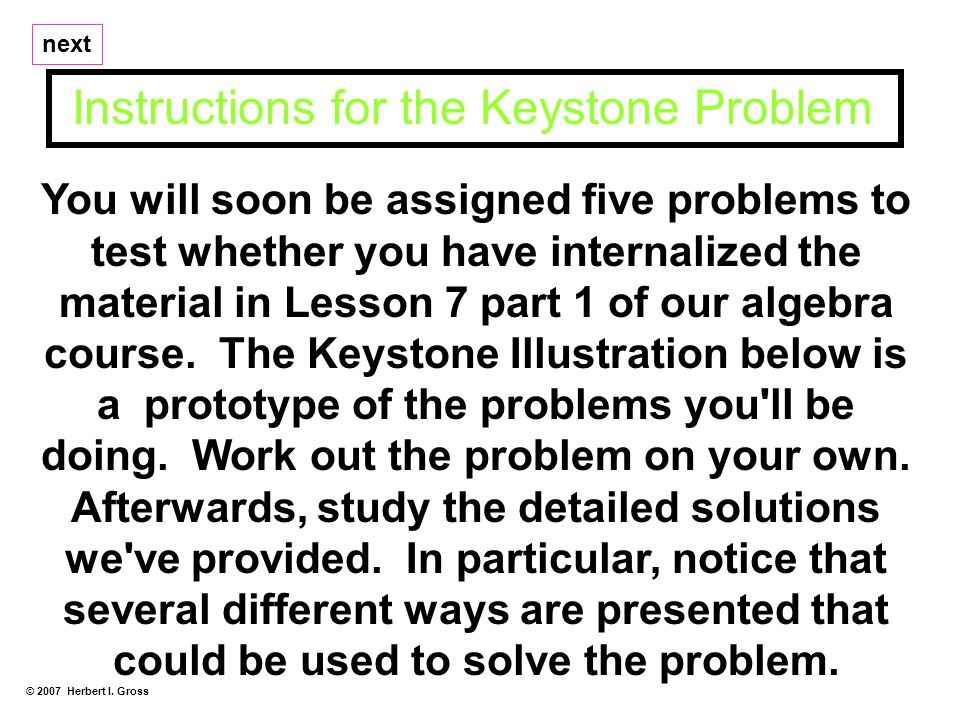 You will soon be assigned five problems to test whether you have internalized the material in Lesson 7 part 1 of our algebra course.
