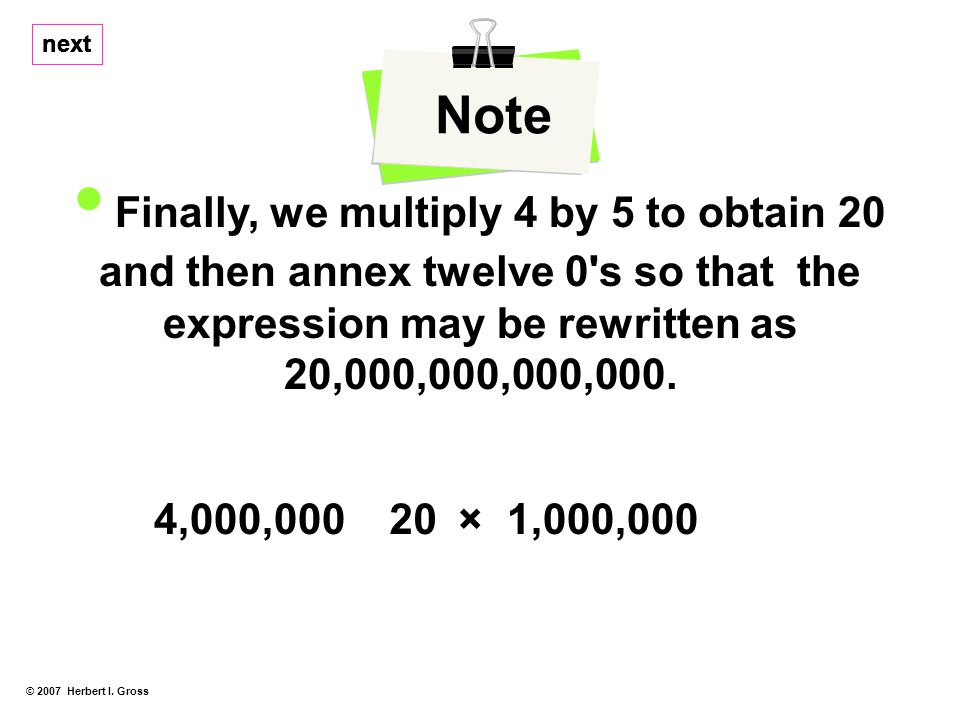 © 2007 Herbert I. Gross Note Finally, we multiply 4 by 5 to obtain 20 and then annex twelve 0's so that the expression may be rewritten as 20,000,000,