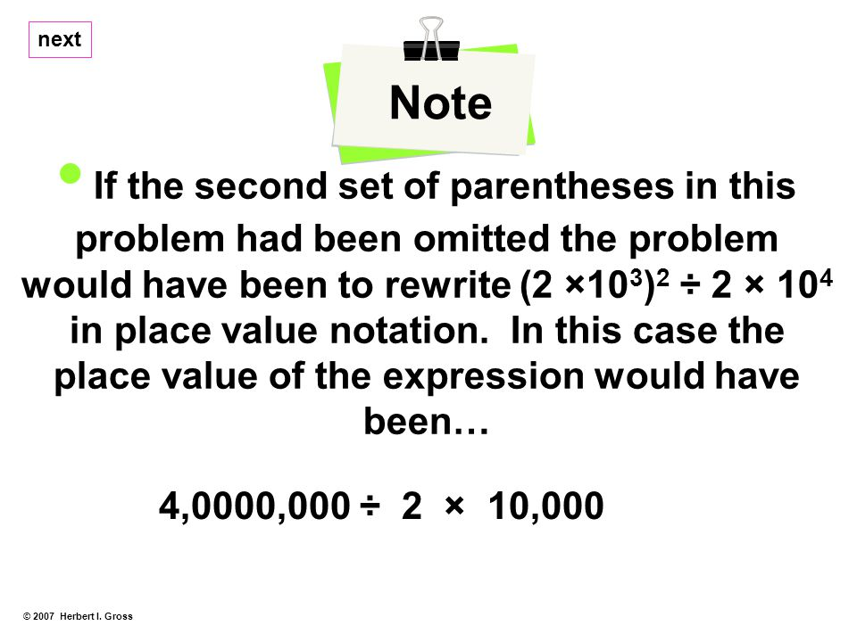 © 2007 Herbert I. Gross Note If the second set of parentheses in this problem had been omitted the problem would have been to rewrite (2 ×10 3 ) 2 ÷ 2