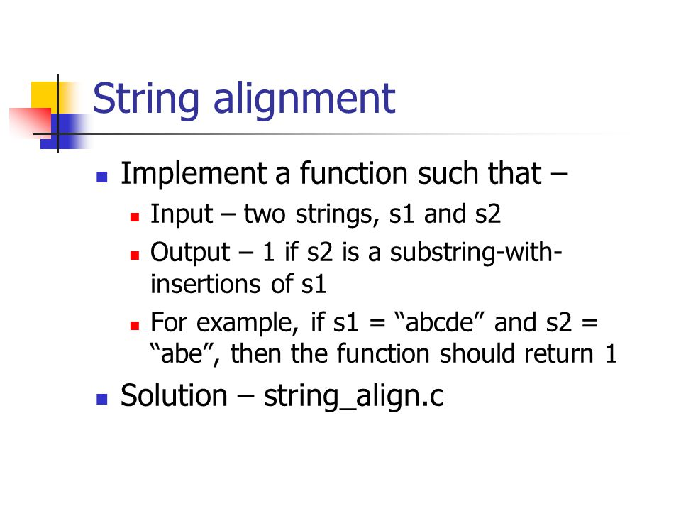 String alignment Implement a function such that – Input – two strings, s1 and s2 Output – 1 if s2 is a substring-with- insertions of s1 For example, if s1 = abcde and s2 = abe , then the function should return 1 Solution – string_align.c