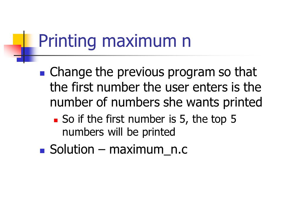Printing maximum n Change the previous program so that the first number the user enters is the number of numbers she wants printed So if the first number is 5, the top 5 numbers will be printed Solution – maximum_n.c