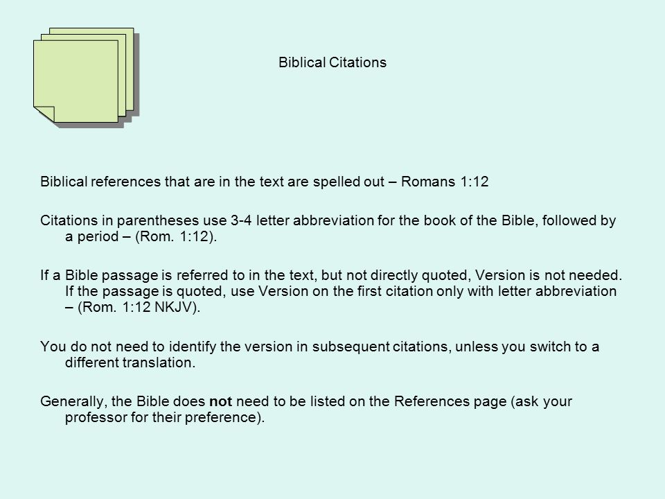 Biblical Citations Biblical references that are in the text are spelled out – Romans 1:12 Citations in parentheses use 3-4 letter abbreviation for the book of the Bible, followed by a period – (Rom.