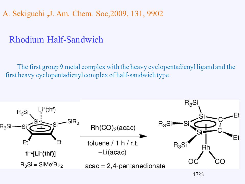 A. Sekiguchi,J. Am. Chem. Soc,2009, 131, 9902 Rhodium Half-Sandwich 47% The first group 9 metal complex with the heavy cyclopentadienyl ligand and the