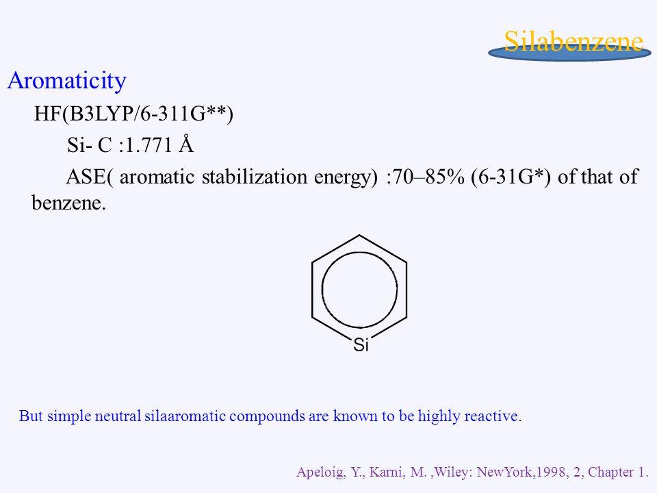 Silabenzene Aromaticity HF(B3LYP/6-311G**) Si- C :1.771 Å ASE( aromatic stabilization energy) :70–85% (6-31G*) of that of benzene.