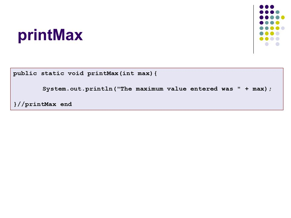 public static void printMax(int max){ System.out.println( The maximum value entered was + max); }//printMax end