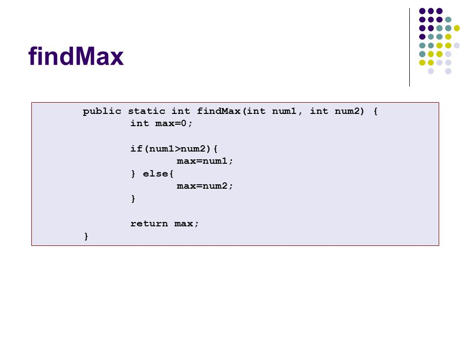 findMax public static int findMax(int num1, int num2) { int max=0; if(num1>num2){ max=num1; } else{ max=num2; } return max; }