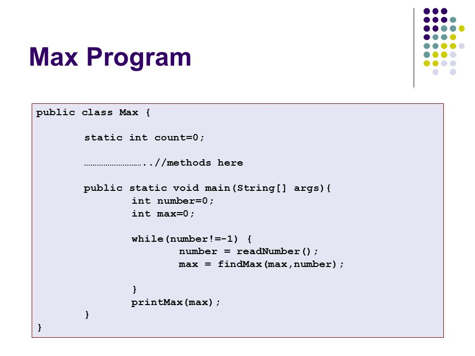 Max Program public class Max { static int count=0; ………………………..//methods here public static void main(String[] args){ int number=0; int max=0; while(number!=-1) { number = readNumber(); max = findMax(max,number); } printMax(max); }
