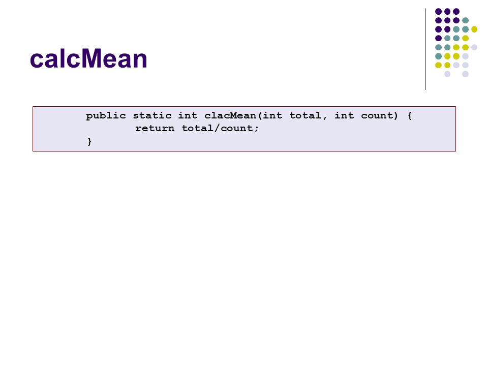 calcMean public static int clacMean(int total, int count) { return total/count; }