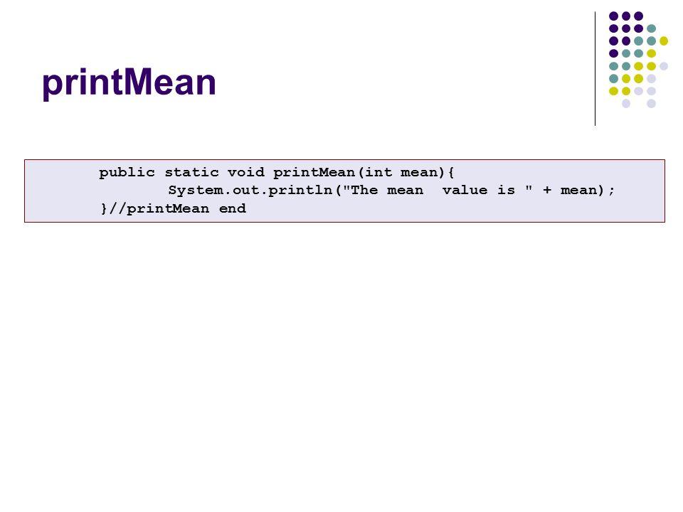 printMean public static void printMean(int mean){ System.out.println( The mean value is + mean); }//printMean end