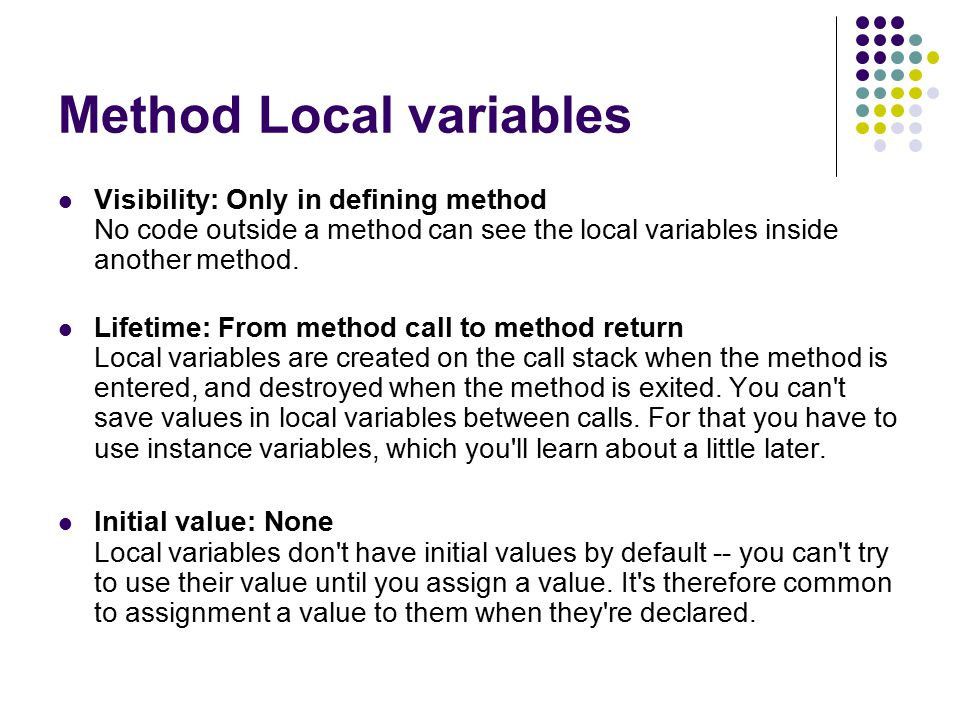 Method Local variables Visibility: Only in defining method No code outside a method can see the local variables inside another method.