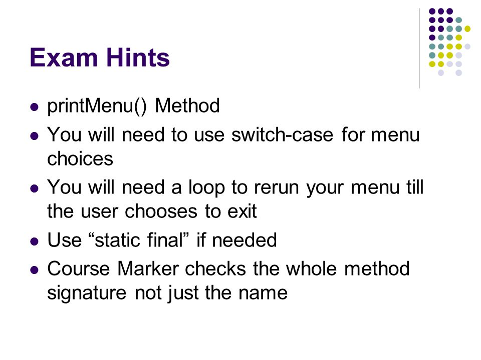 Exam Hints printMenu() Method You will need to use switch-case for menu choices You will need a loop to rerun your menu till the user chooses to exit Use static final if needed Course Marker checks the whole method signature not just the name
