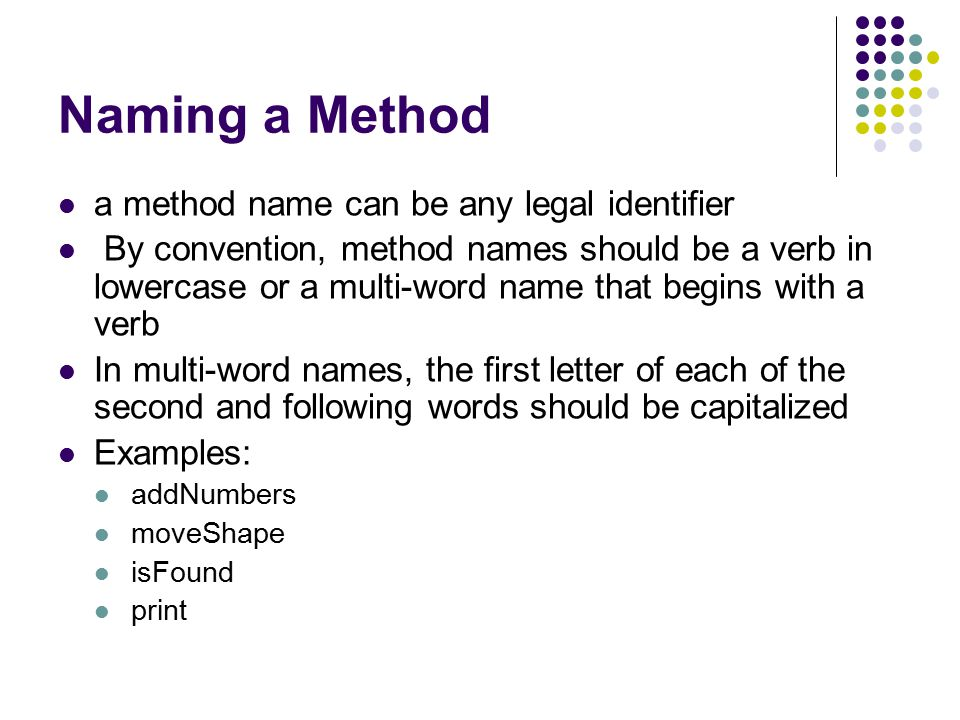 Naming a Method a method name can be any legal identifier By convention, method names should be a verb in lowercase or a multi-word name that begins with a verb In multi-word names, the first letter of each of the second and following words should be capitalized Examples: addNumbers moveShape isFound print