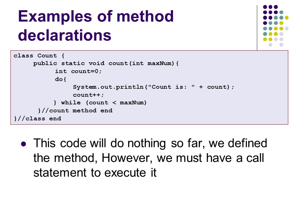 Examples of method declarations class Count { public static void count(int maxNum){ int count=0; do{ System.out.println( Count is: + count); count++; } while (count < maxNum) }//count method end }//class end This code will do nothing so far, we defined the method, However, we must have a call statement to execute it