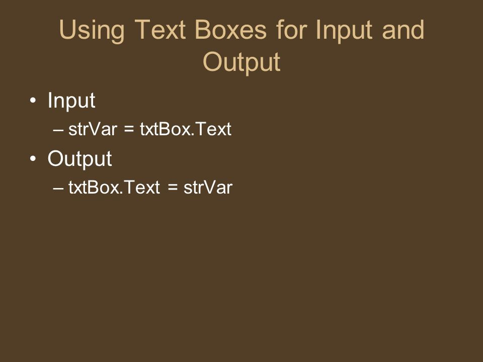 Using Text Boxes for Input and Output Input –strVar = txtBox.Text Output –txtBox.Text = strVar