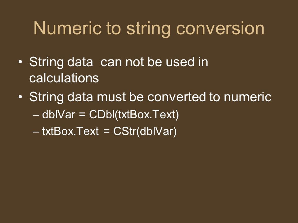 Numeric to string conversion String data can not be used in calculations String data must be converted to numeric –dblVar = CDbl(txtBox.Text) –txtBox.