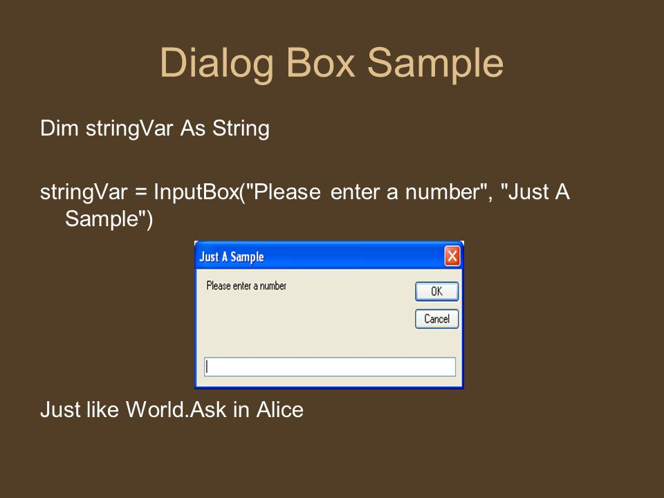 Dialog Box Sample Dim stringVar As String stringVar = InputBox( Please enter a number , Just A Sample ) Just like World.Ask in Alice