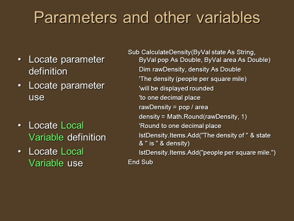 Parameters and other variables Locate parameter definitionLocate parameter definition Locate parameter useLocate parameter use Locate Local Variable definitionLocate Local Variable definition Locate Local Variable useLocate Local Variable use Sub CalculateDensity(ByVal state As String, ByVal pop As Double, ByVal area As Double) Dim rawDensity, density As Double The density (people per square mile) will be displayed rounded to one decimal place rawDensity = pop / area density = Math.Round(rawDensity, 1) Round to one decimal place lstDensity.Items.Add( The density of & state & is & density) lstDensity.Items.Add( people per square mile. ) End Sub