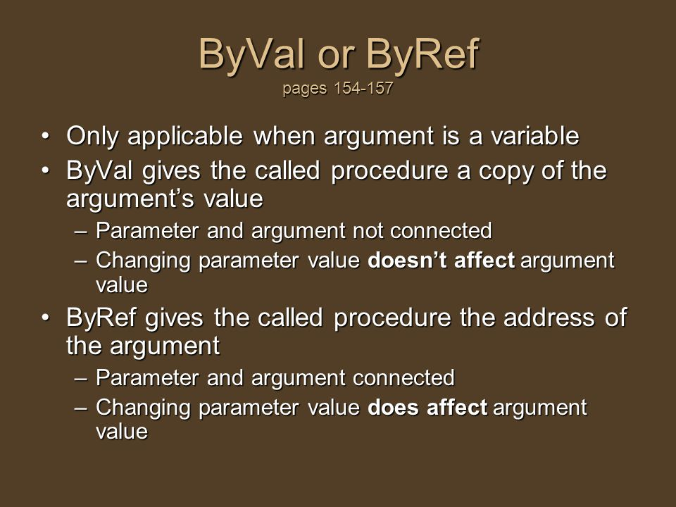 ByVal or ByRef pages 154-157 Only applicable when argument is a variableOnly applicable when argument is a variable ByVal gives the called procedure a copy of the argument's valueByVal gives the called procedure a copy of the argument's value –Parameter and argument not connected –Changing parameter value doesn't affect argument value ByRef gives the called procedure the address of the argumentByRef gives the called procedure the address of the argument –Parameter and argument connected –Changing parameter value does affect argument value