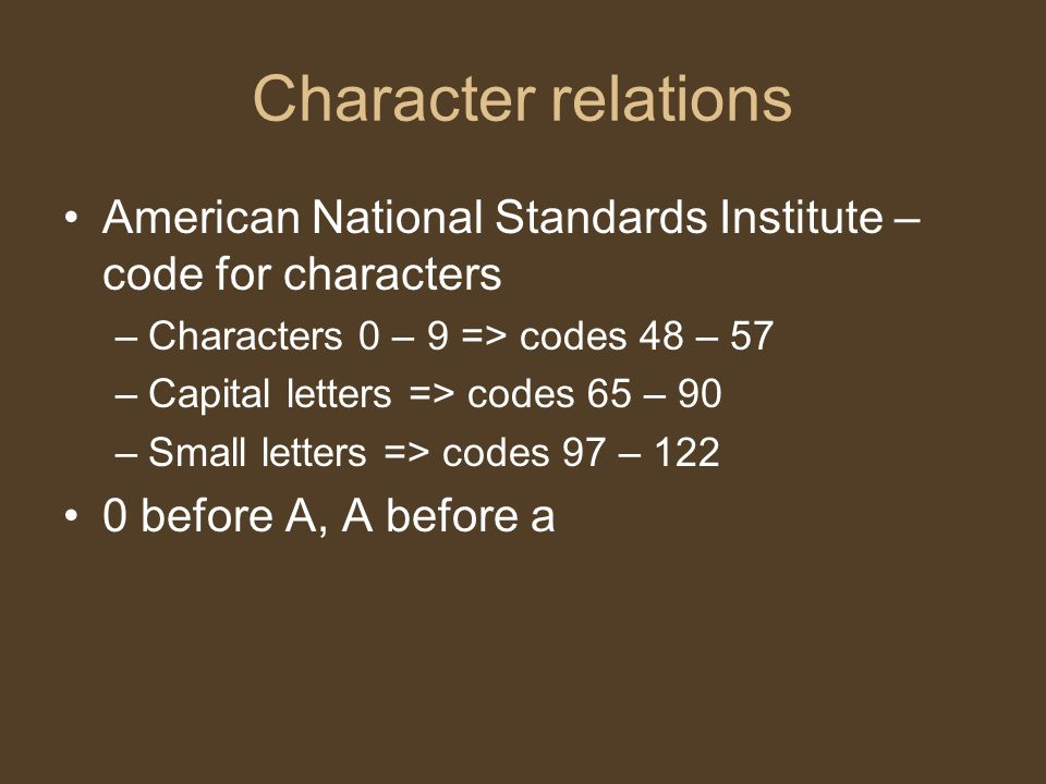 Character relations American National Standards Institute – code for characters –Characters 0 – 9 => codes 48 – 57 –Capital letters => codes 65 – 90 –Small letters => codes 97 – 122 0 before A, A before a