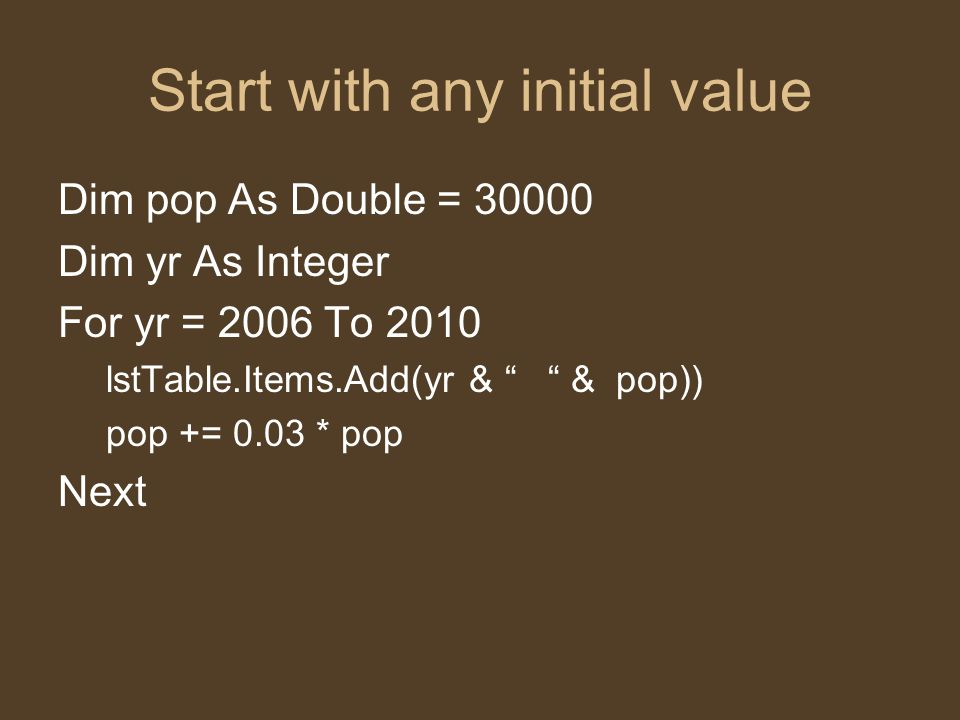 Start with any initial value Dim pop As Double = 30000 Dim yr As Integer For yr = 2006 To 2010 lstTable.Items.Add(yr & & pop)) pop += 0.03 * pop Next