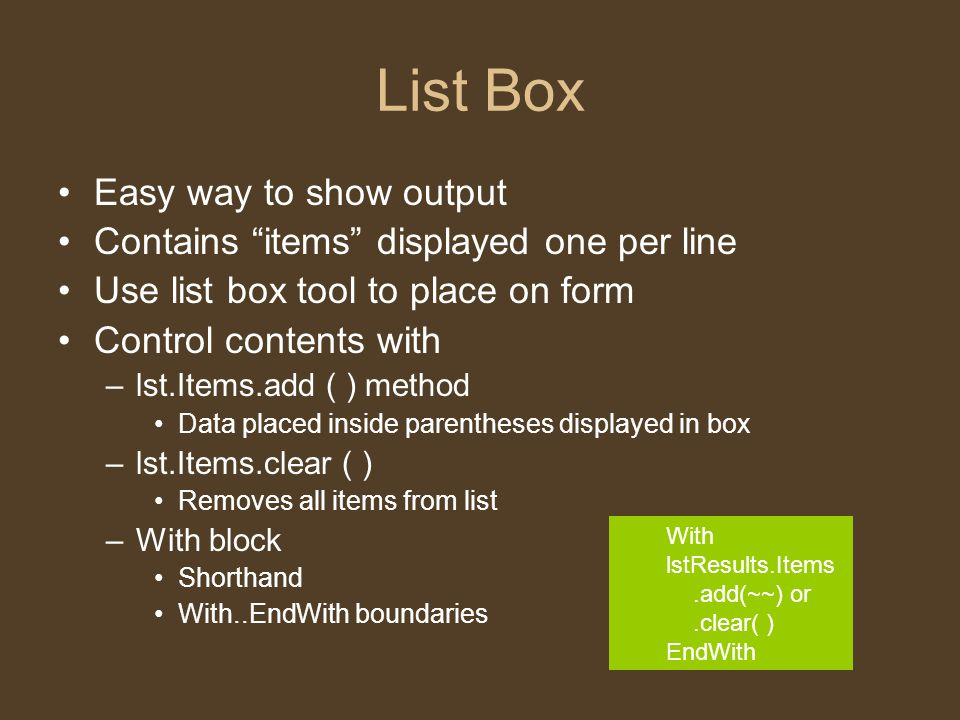 """List Box Easy way to show output Contains """"items"""" displayed one per line Use list box tool to place on form Control contents with –lst.Items.add ( ) m"""