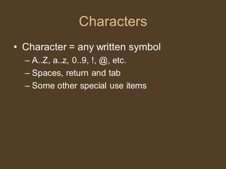 Characters Character = any written symbol –A..Z, a..z, 0..9, !, @, etc. –Spaces, return and tab –Some other special use items
