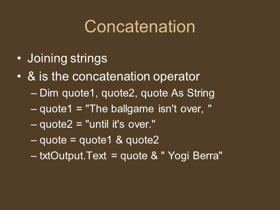 Concatenation Joining strings & is the concatenation operator –Dim quote1, quote2, quote As String –quote1 = The ballgame isn t over, –quote2 = until it s over. –quote = quote1 & quote2 –txtOutput.Text = quote & Yogi Berra