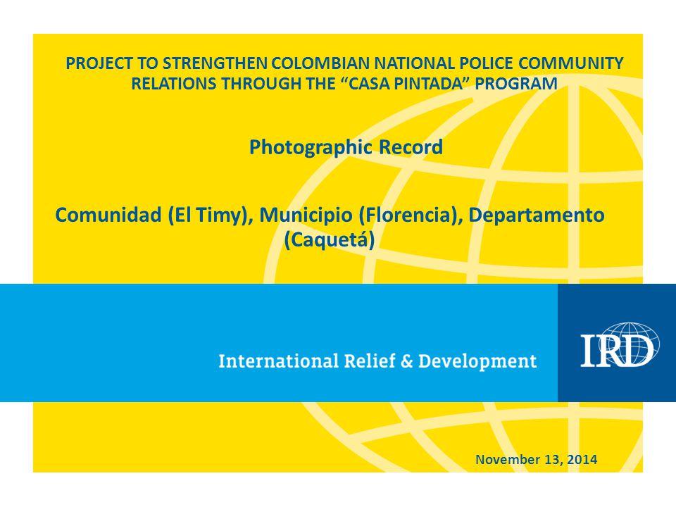 PROJECT TO STRENGTHEN COLOMBIAN NATIONAL POLICE COMMUNITY RELATIONS THROUGH THE CASA PINTADA PROGRAM Comunidad (El Timy), Municipio (Florencia), Departamento (Caquetá) November 13, 2014 Photographic Record