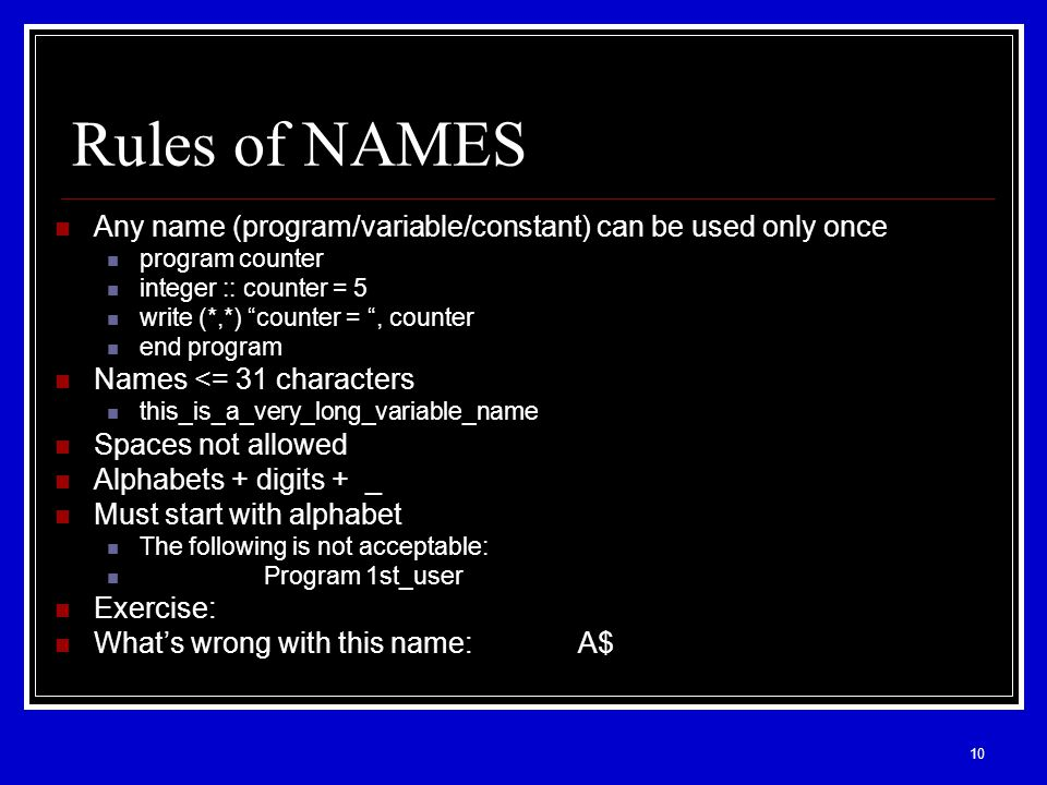 10 Rules of NAMES Any name (program/variable/constant) can be used only once program counter integer :: counter = 5 write (*,*) counter = , counter end program Names <= 31 characters this_is_a_very_long_variable_name Spaces not allowed Alphabets + digits + _ Must start with alphabet The following is not acceptable: Program 1st_user Exercise: What's wrong with this name:A$