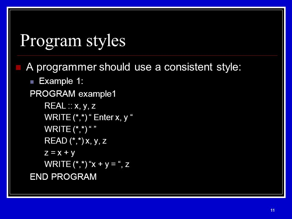 11 Program styles A programmer should use a consistent style: Example 1: PROGRAM example1 REAL :: x, y, z WRITE (*,*) Enter x, y WRITE (*,*) READ (*,*) x, y, z z = x + y WRITE (*,*) x + y = , z END PROGRAM