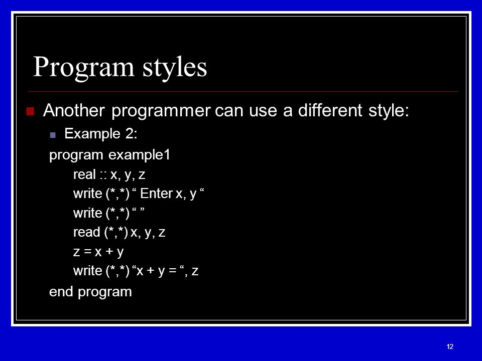 12 Program styles Another programmer can use a different style: Example 2: program example1 real :: x, y, z write (*,*) Enter x, y write (*,*) read (*,*) x, y, z z = x + y write (*,*) x + y = , z end program