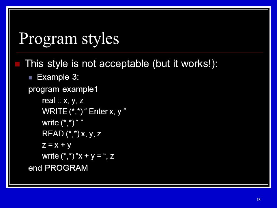 13 Program styles This style is not acceptable (but it works!): Example 3: program example1 real :: x, y, z WRITE (*,*) Enter x, y write (*,*) READ (*,*) x, y, z z = x + y write (*,*) x + y = , z end PROGRAM