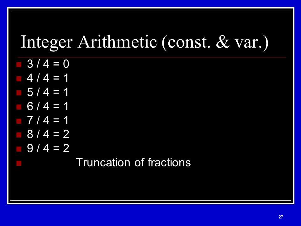 27 Integer Arithmetic (const. & var.) 3 / 4 = 0 4 / 4 = 1 5 / 4 = 1 6 / 4 = 1 7 / 4 = 1 8 / 4 = 2 9 / 4 = 2 Truncation of fractions