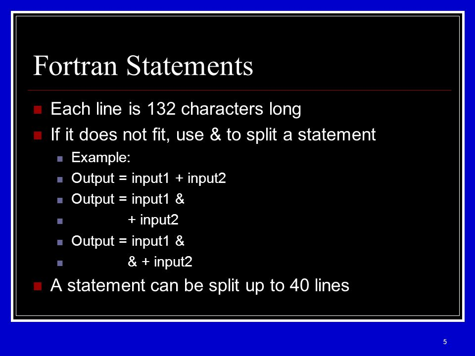 5 Fortran Statements Each line is 132 characters long If it does not fit, use & to split a statement Example: Output = input1 + input2 Output = input1 & + input2 Output = input1 & & + input2 A statement can be split up to 40 lines