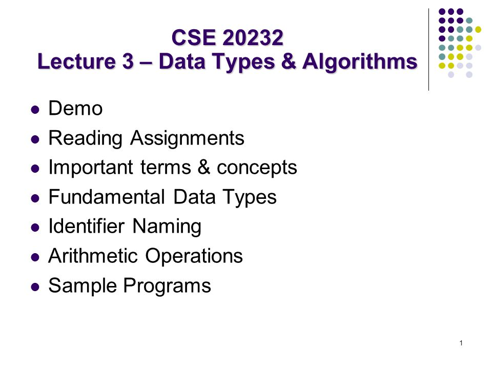1 Demo Reading Assignments Important terms & concepts Fundamental Data Types Identifier Naming Arithmetic Operations Sample Programs CSE 20232 Lecture 3 – Data Types & Algorithms