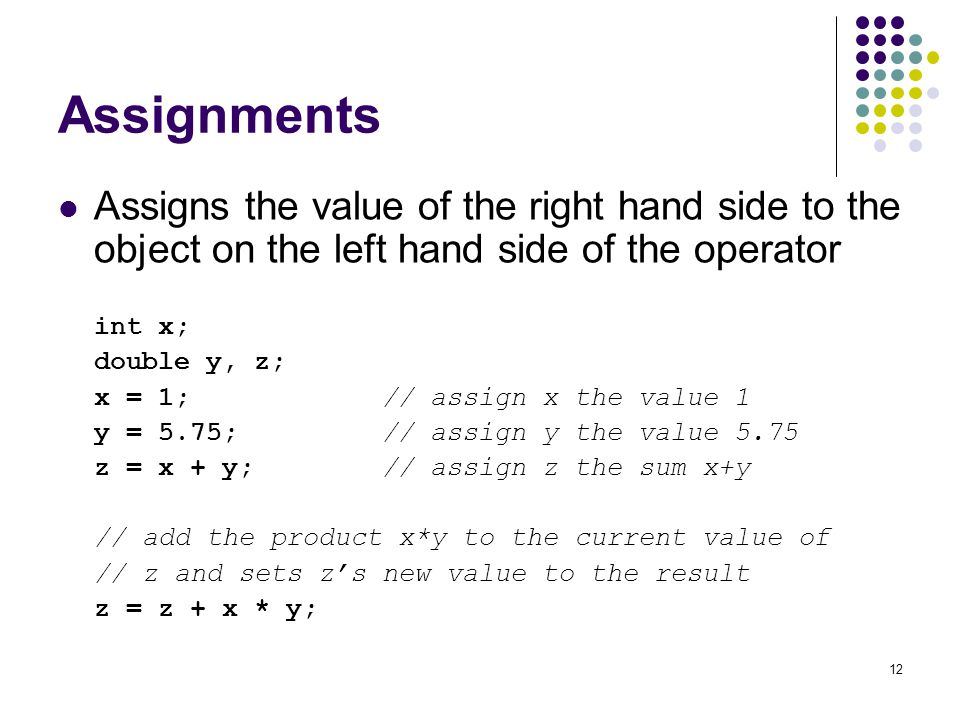 12 Assignments Assigns the value of the right hand side to the object on the left hand side of the operator int x; double y, z; x = 1; // assign x the value 1 y = 5.75; // assign y the value 5.75 z = x + y; // assign z the sum x+y // add the product x*y to the current value of // z and sets z's new value to the result z = z + x * y;