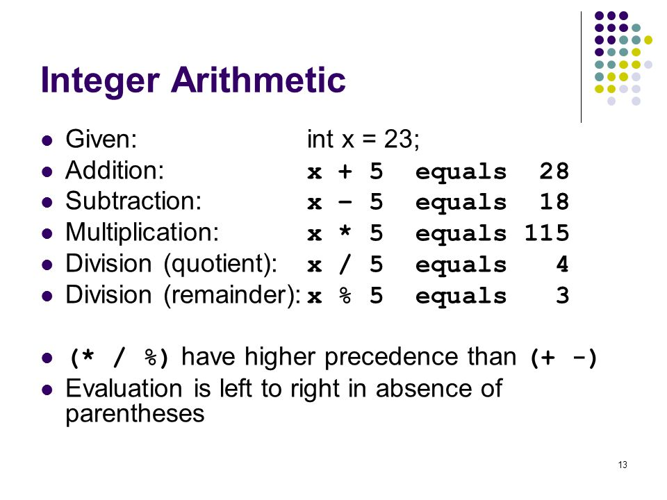 13 Integer Arithmetic Given:int x = 23; Addition: x + 5 equals 28 Subtraction: x – 5 equals 18 Multiplication: x * 5 equals 115 Division (quotient): x / 5 equals 4 Division (remainder): x % 5 equals 3 (* / %) have higher precedence than (+ -) Evaluation is left to right in absence of parentheses