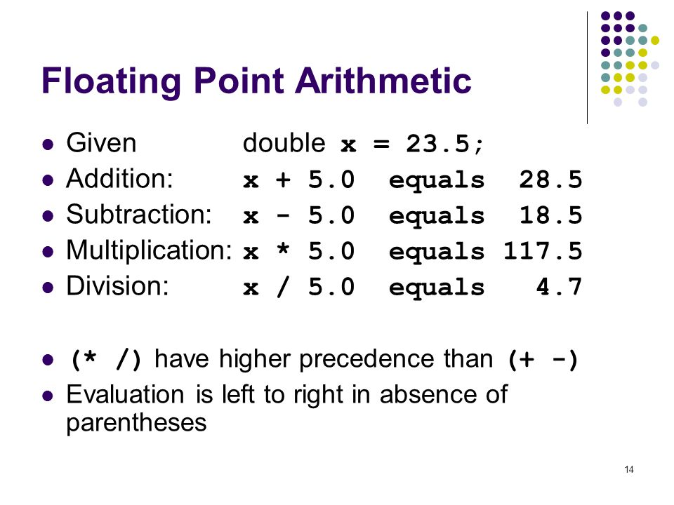 14 Floating Point Arithmetic Givendouble x = 23.5; Addition: x + 5.0 equals 28.5 Subtraction: x - 5.0 equals 18.5 Multiplication: x * 5.0 equals 117.5 Division: x / 5.0 equals 4.7 (* /) have higher precedence than (+ -) Evaluation is left to right in absence of parentheses