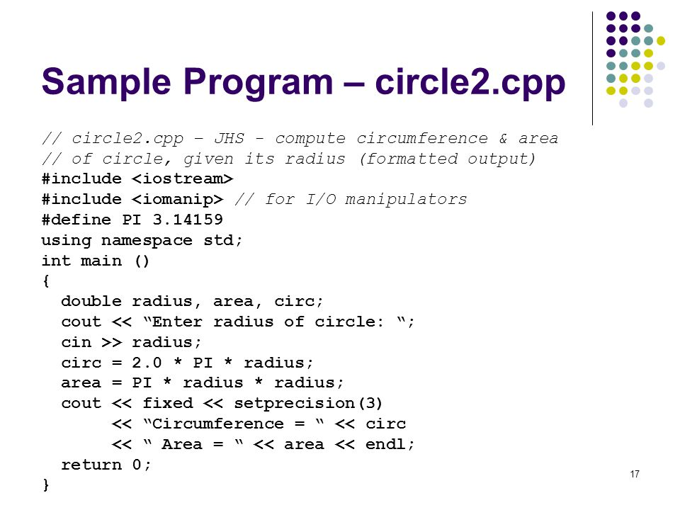 17 Sample Program – circle2.cpp // circle2.cpp – JHS - compute circumference & area // of circle, given its radius (formatted output) #include #include // for I/O manipulators #define PI 3.14159 using namespace std; int main () { double radius, area, circ; cout << Enter radius of circle: ; cin >> radius; circ = 2.0 * PI * radius; area = PI * radius * radius; cout << fixed << setprecision(3) << Circumference = << circ << Area = << area << endl; return 0; }