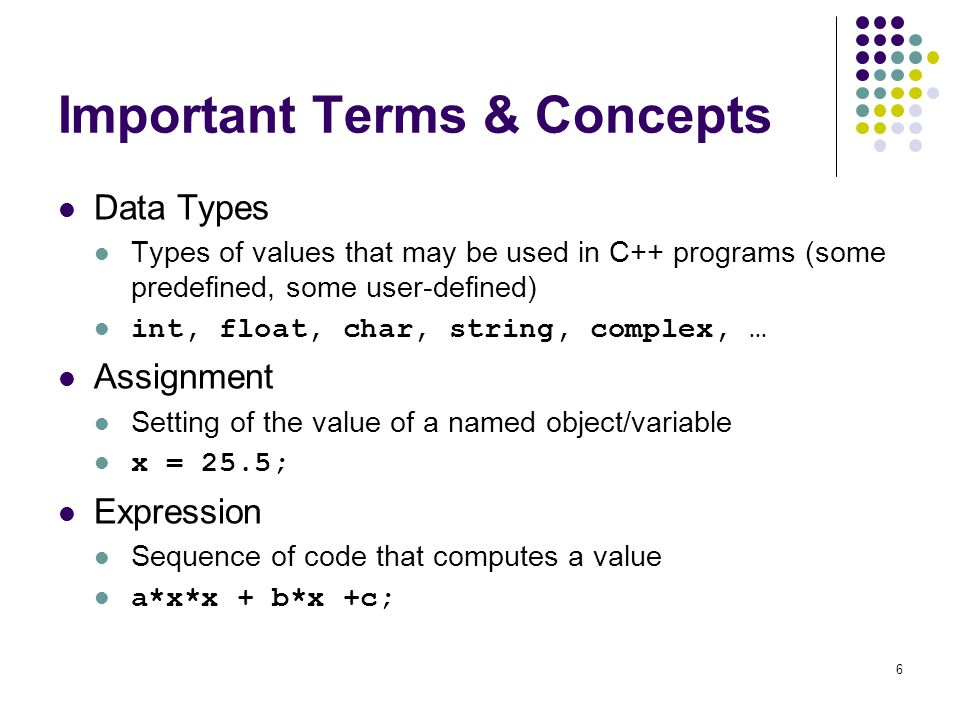 6 Important Terms & Concepts Data Types Types of values that may be used in C++ programs (some predefined, some user-defined) int, float, char, string, complex, … Assignment Setting of the value of a named object/variable x = 25.5; Expression Sequence of code that computes a value a*x*x + b*x +c;