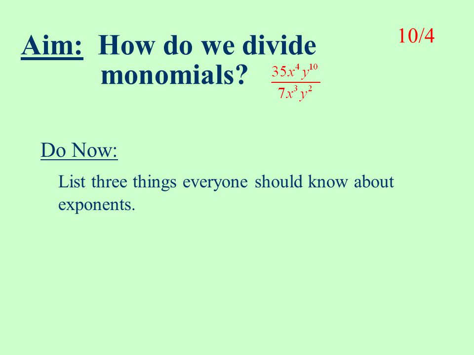 Aim: How do we divide monomials.Do Now: List three things everyone should know about exponents.