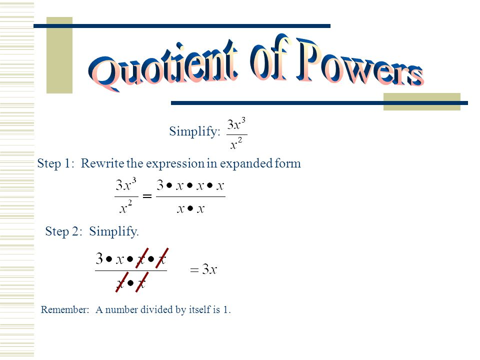 Simplify: Step 1: Rewrite the expression in expanded form Step 2: Simplify. Remember: A number divided by itself is 1.