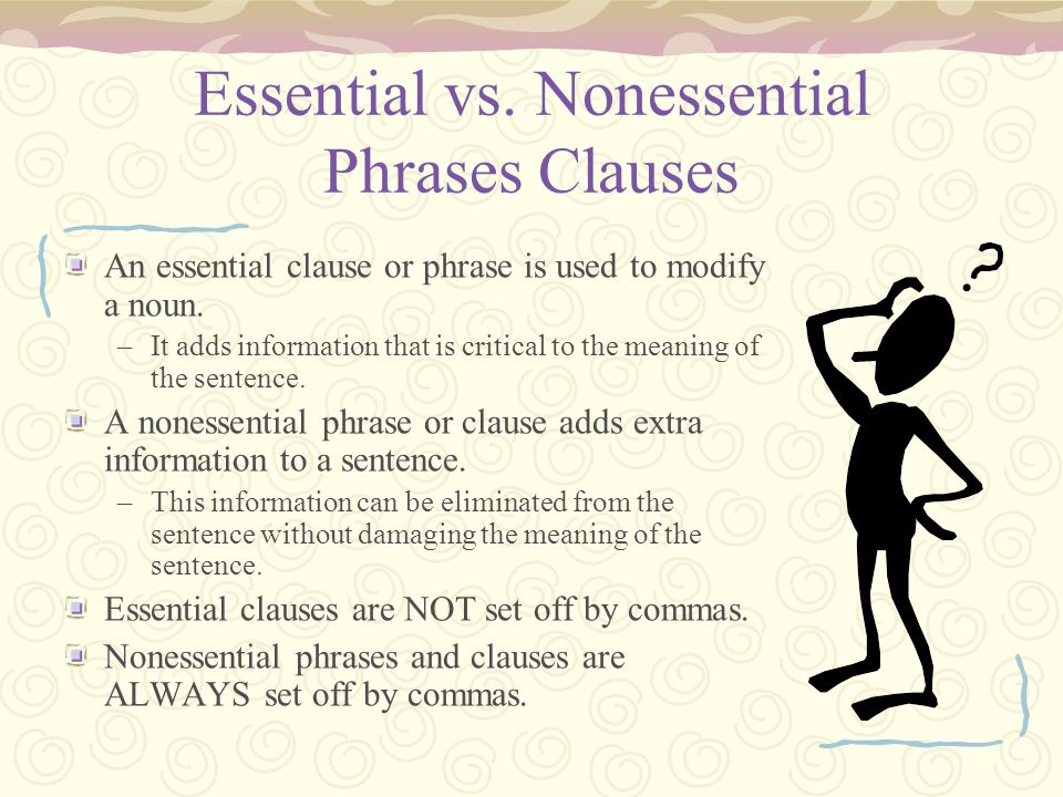 Essential vs. Nonessential Phrases Clauses An essential clause or phrase is used to modify a noun. –It adds information that is critical to the meanin