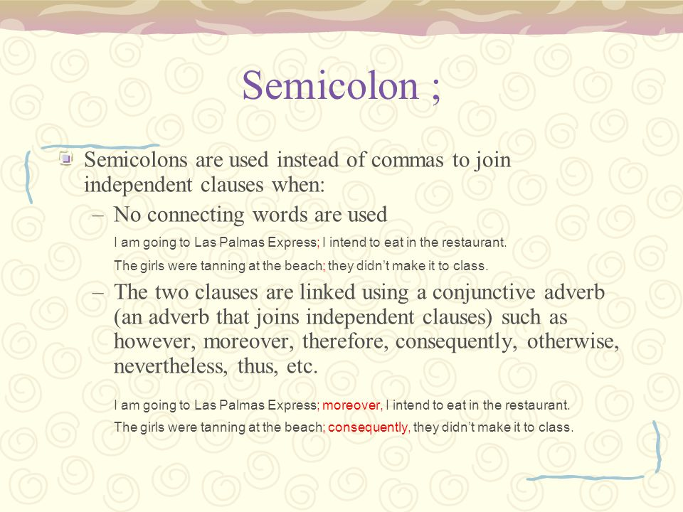 Semicolon ; Semicolons are used instead of commas to join independent clauses when: –No connecting words are used I am going to Las Palmas Express; I